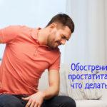 Что делать при обострении хронического простатита