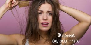 Жирные волосы – что делать в домашних условиях
