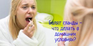 Болят гланды – что делать в домашних условиях