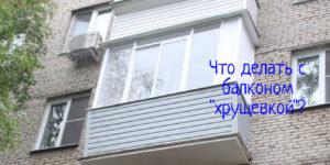 Старый балкон хрущевки — что делать, особенности ремонта