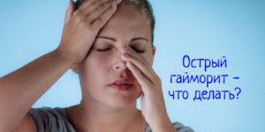 Острый гайморит – что делать, как лечить