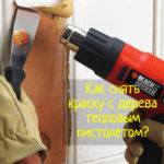Как убрать краску с дерева тепловым пистолетом