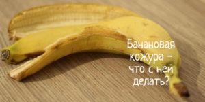 Банановая кожура – что делать