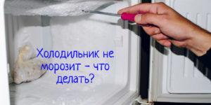 Холодильник не морозит — причины, что делать