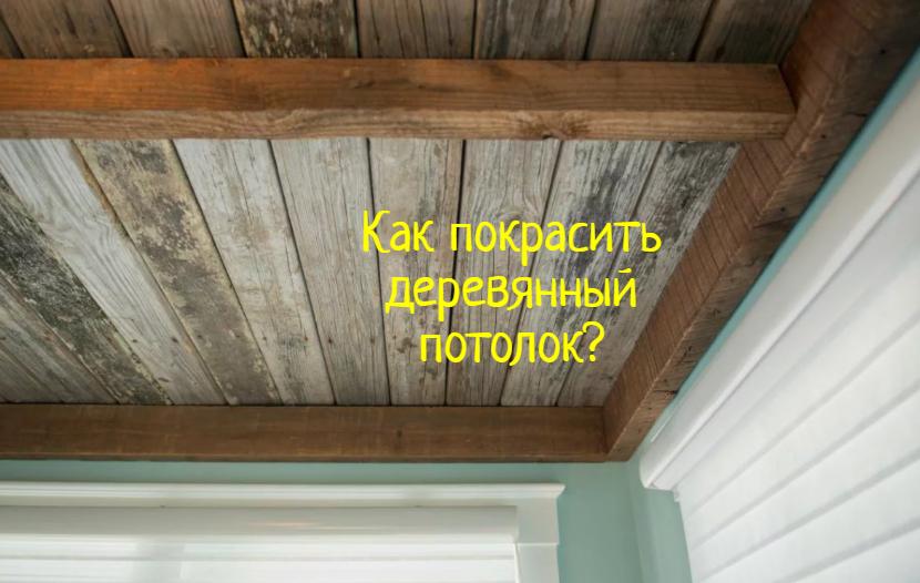 Как правильно покрасить деревянный потолок в доме